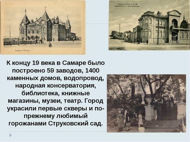 К концу 19 века в Самаре было построено 59 заводов, 1400 каменных домов, водо...