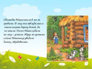 Однажды Маша пошла в лес за грибами. В лесу она заблудилась и стала искать д