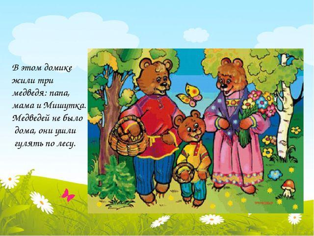 В этом домике жили три медведя: папа, мама и Мишутка. Медведей не было дома,...