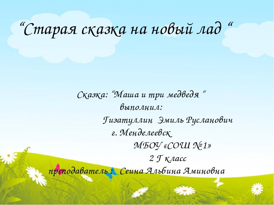 """Сказка: """"Маша и три медведя """" выполнил: Гизатуллин Эмиль Русланович г. Мендел..."""