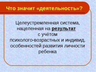 Что значит «деятельность»? Целеустремленная система, нацеленная на результат