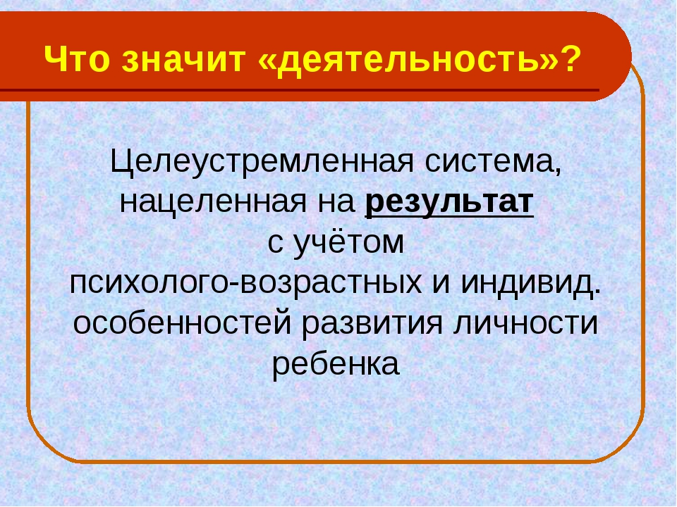 Что значит «деятельность»? Целеустремленная система, нацеленная на результат...