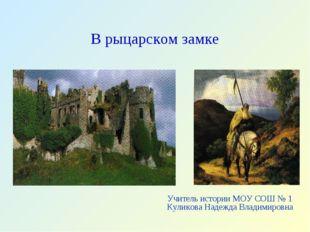 В рыцарском замке Учитель истории МОУ СОШ № 1 Куликова Надежда Владимировна