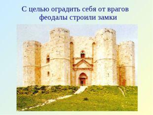 С целью оградить себя от врагов феодалы строили замки