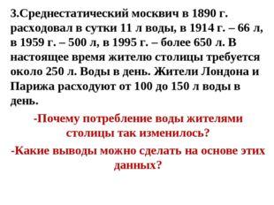 3.Среднестатический москвич в 1890 г. расходовал в сутки 11 л воды, в 1914 г.