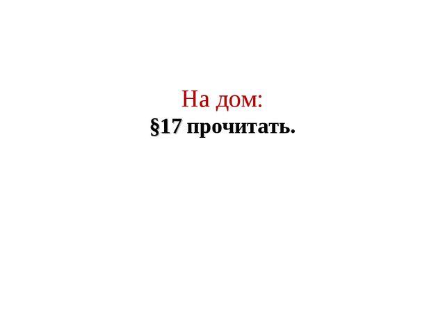 На дом: §17 прочитать.