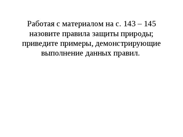 Работая с материалом на с. 143 – 145 назовите правила защиты природы; приведи...