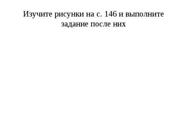 Изучите рисунки на с. 146 и выполните задание после них