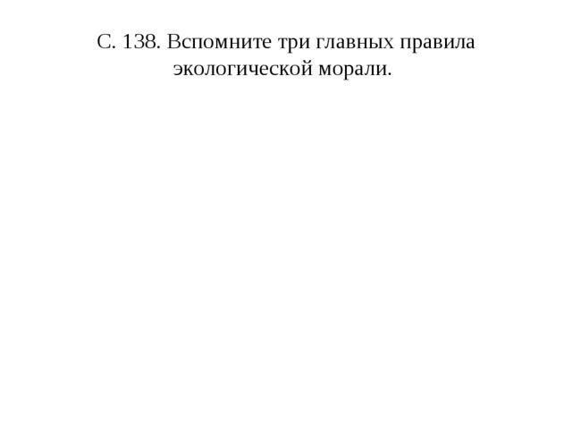 С. 138. Вспомните три главных правила экологической морали.