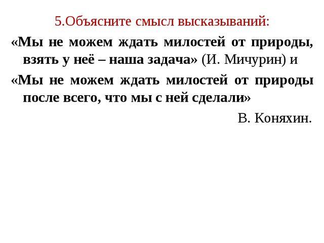 5.Объясните смысл высказываний: «Мы не можем ждать милостей от природы, взять...