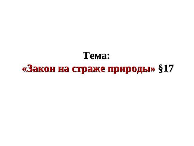 Тема: «Закон на страже природы» §17