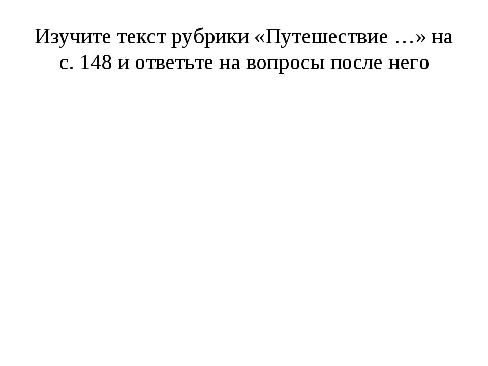 Изучите текст рубрики «Путешествие …» на с. 148 и ответьте на вопросы после н...