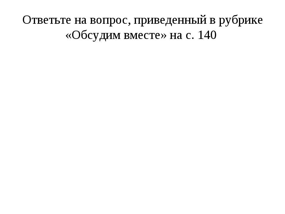 Ответьте на вопрос, приведенный в рубрике «Обсудим вместе» на с. 140