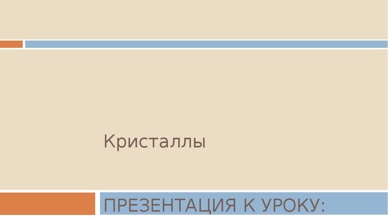 Кристаллы ПРЕЗЕНТАЦИЯ К УРОКУ: «СТРОЕНИЕ ТВЕРДЫХ ТЕЛ»