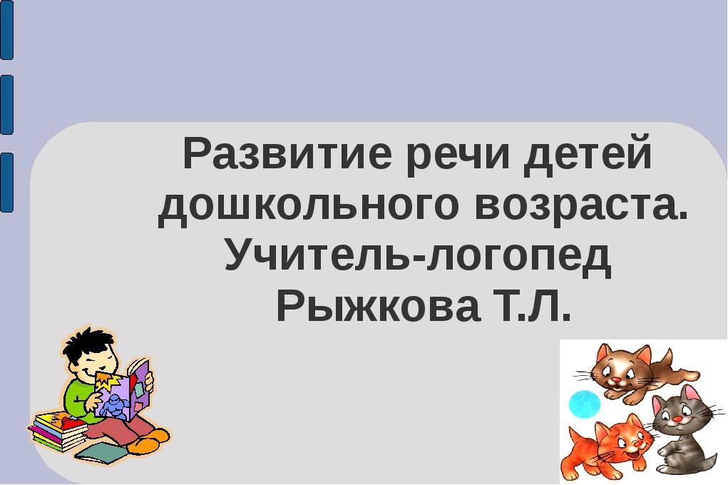 Развитие речи детей дошкольного возраста. Учитель-логопед Рыжкова Т.Л.