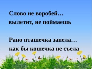 Слово не воробей… вылетит, не поймаешь Рано пташечка запела… как бы кошечка н