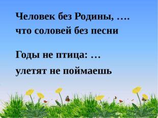Человек без Родины, …. что соловей без песни Годы не птица: … улетят не пойма