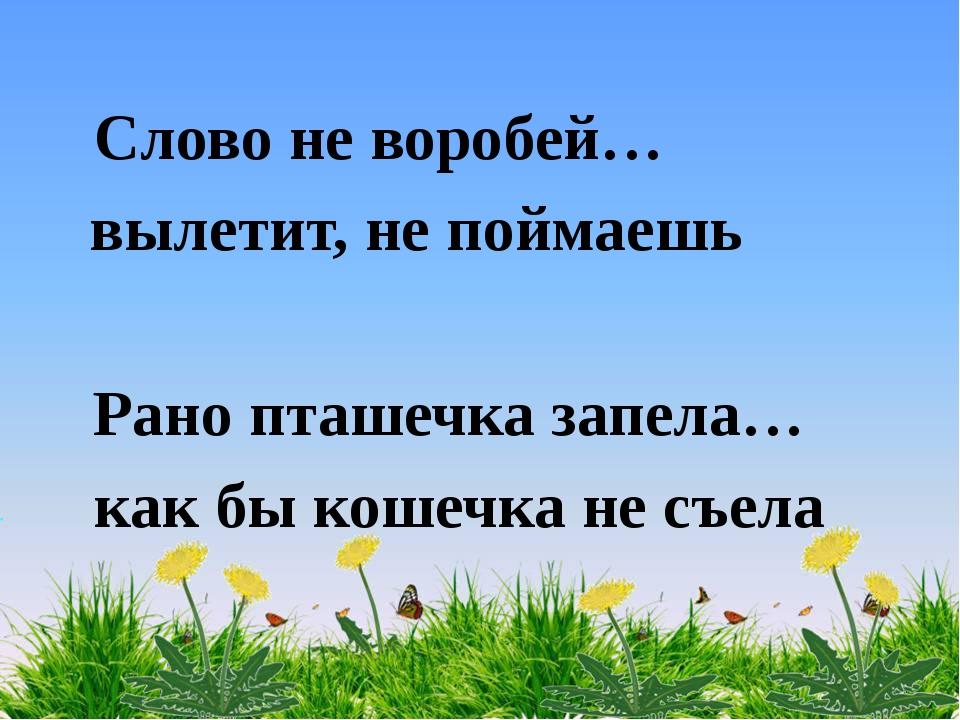 Слово не воробей… вылетит, не поймаешь Рано пташечка запела… как бы кошечка н...