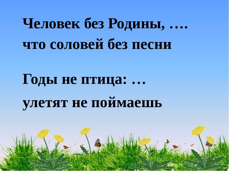 Человек без Родины, …. что соловей без песни Годы не птица: … улетят не пойма...
