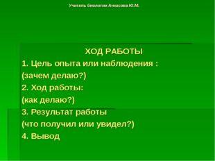 Учитель биологии Ачкасова Ю.М. ХОД РАБОТЫ 1. Цель опыта или наблюдения : (зач