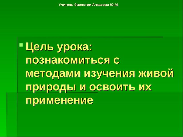 Учитель биологии Ачкасова Ю.М. Цель урока: познакомиться с методами изучения...