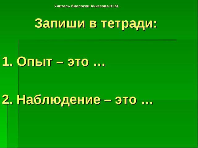 Учитель биологии Ачкасова Ю.М. Запиши в тетради: 1. Опыт – это … 2. Наблюдени...