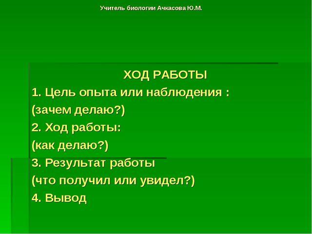 Учитель биологии Ачкасова Ю.М. ХОД РАБОТЫ 1. Цель опыта или наблюдения : (зач...