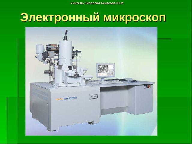 Учитель биологии Ачкасова Ю.М. Электронный микроскоп