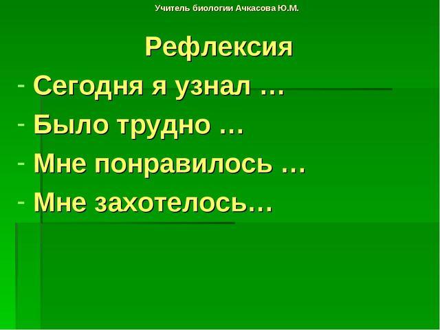 Учитель биологии Ачкасова Ю.М. Рефлексия Сегодня я узнал … Было трудно … Мне...
