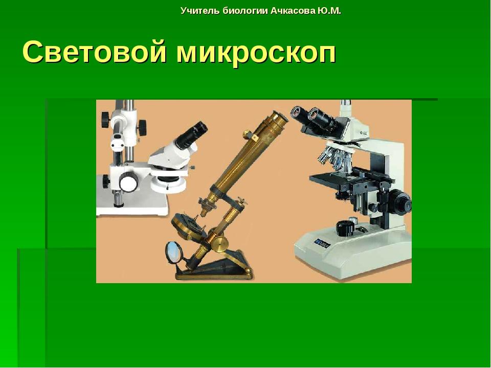 Учитель биологии Ачкасова Ю.М. Световой микроскоп