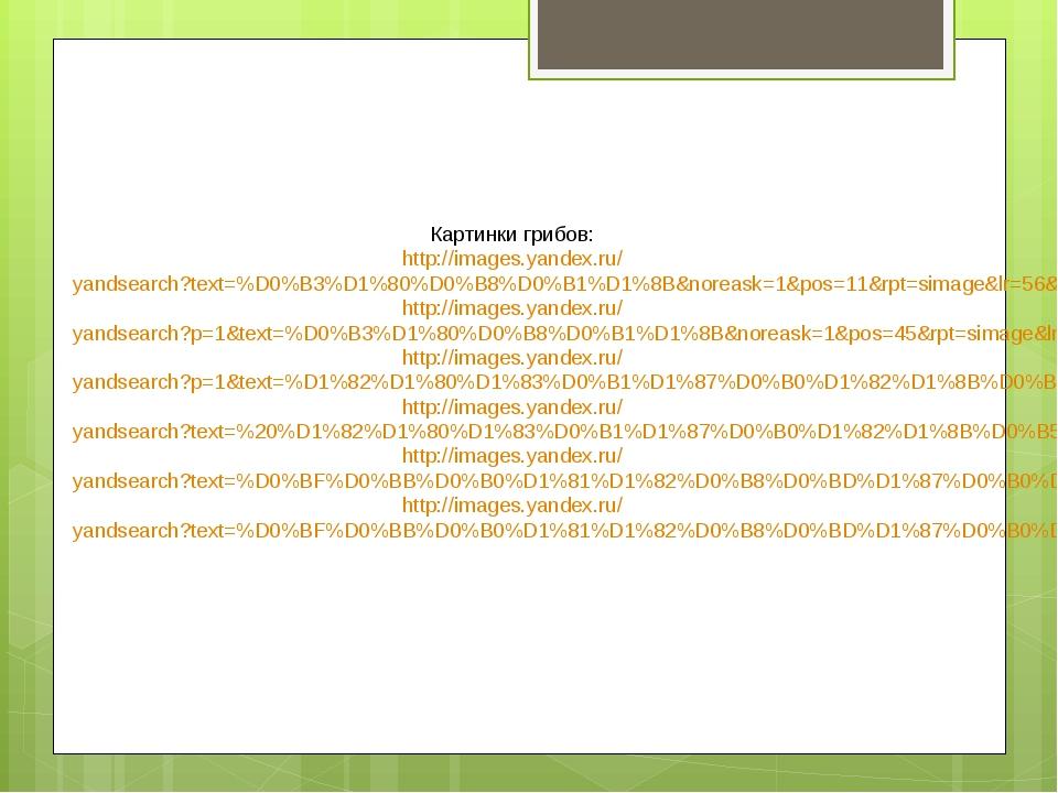 Картинки грибов: http://images.yandex.ru/yandsearch?text=%D0%B3%D1%80%D0%B8%D...