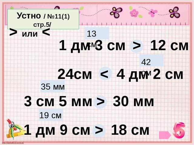 Устно / №11(1) стр.5/ > или < 1 дм 3 см 12 см 13 см > 24см 4 дм 2 см 42 см <...