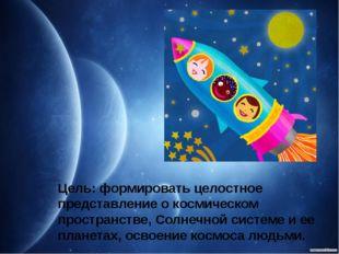 Цель: формировать целостное представление о космическом пространстве, Солнечн
