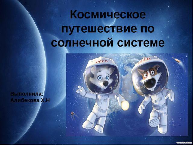 Космическое путешествие по солнечной системе Выполнила: Алибекова Х.Н