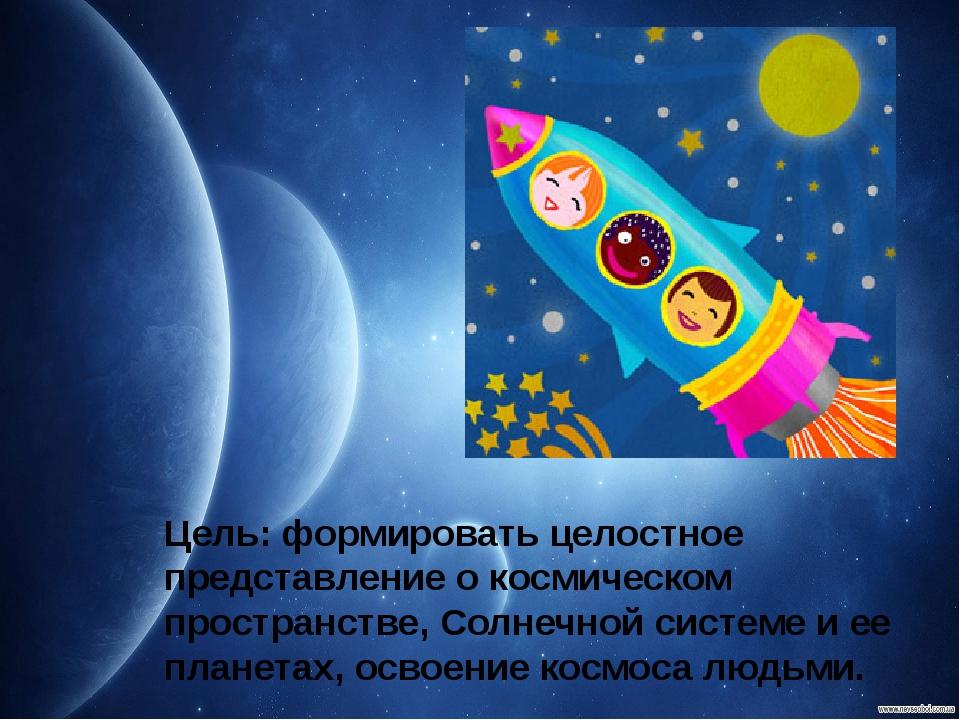 Цель: формировать целостное представление о космическом пространстве, Солнечн...