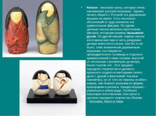Кокэси– японские куклы, которые очень напоминают русскую матрешку. Однако, н