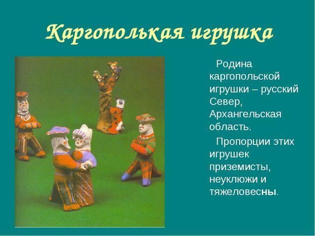 Каргополькая игрушка Родина каргопольской игрушки – русский Север, Архангельс...