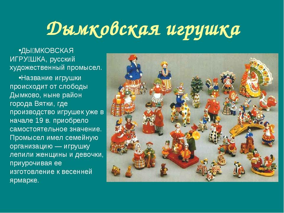 Дымковская игрушка ДЫ́МКОВСКАЯ ИГРУ́ШКА, русский художественный промысел. Наз...