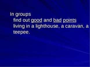 In groups find out good and bad points living in a lighthouse, a caravan, a t