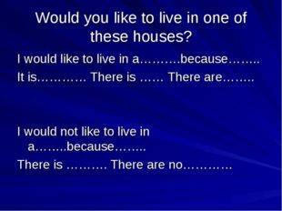 Would you like to live in one of these houses? I would like to live in a……….b