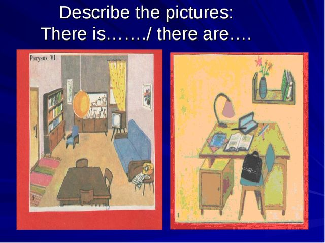 Describe the pictures: There is……./ there are….