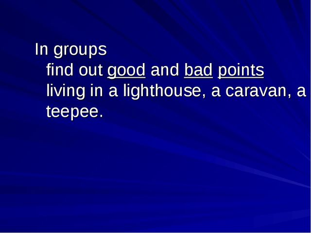 In groups find out good and bad points living in a lighthouse, a caravan, a t...