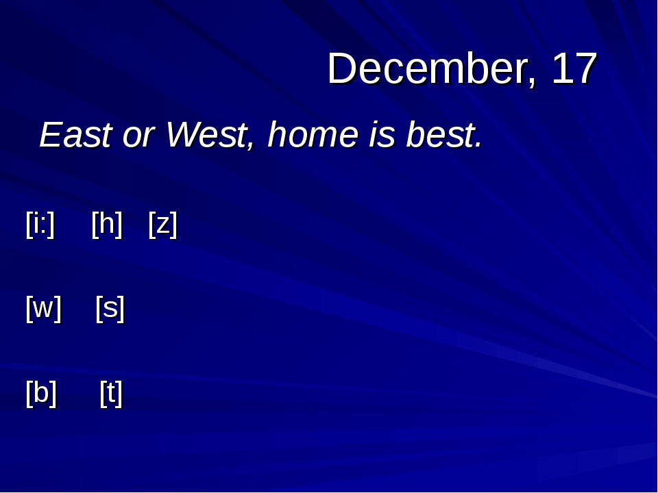 December, 17 East or West, home is best. [i:][h] [z] [w] [s] [b] [t]