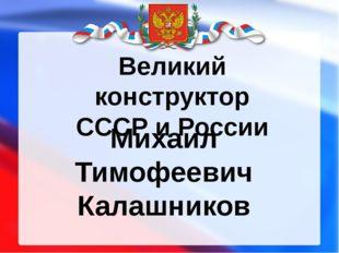 Великий конструктор СССР и России Михаил Тимофеевич Калашников