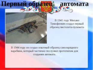 Первый образец автомата В 1941 году Михаил Тимофеевич создал первый образец п