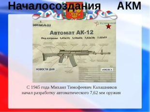 Начало создания АКМ С1945 годаМихаил Тимофеевич Калашников начал разработк