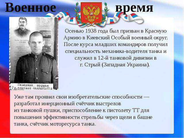 Военное время Осенью1938 годабыл призван вКрасную АрмиювКиевский Особый...