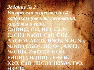 Задание № 2 Распредели вещества по 4 колонкам (оксиды, основания, кислоты и с