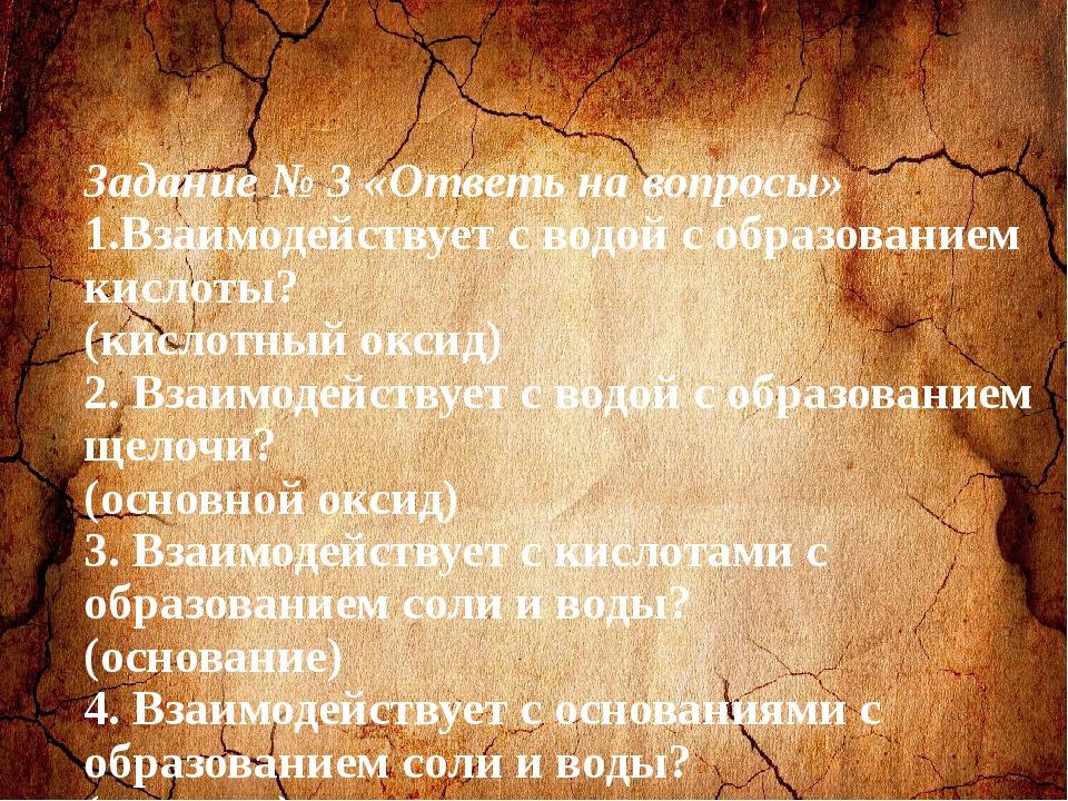 Задание № 3 «Ответь на вопросы» 1.Взаимодействует с водой с образованием кис...