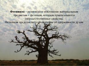 Фетишизм – религиозное поклонение материальным предметам – фетишам, которым п